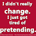 I didn't really change. I just got tired of pretending.