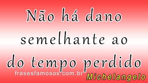 Frases de Michelangelo sobre o tempo perdido