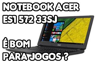 Notebook Acer ES1-572-33SJ é Bom Para Jogos