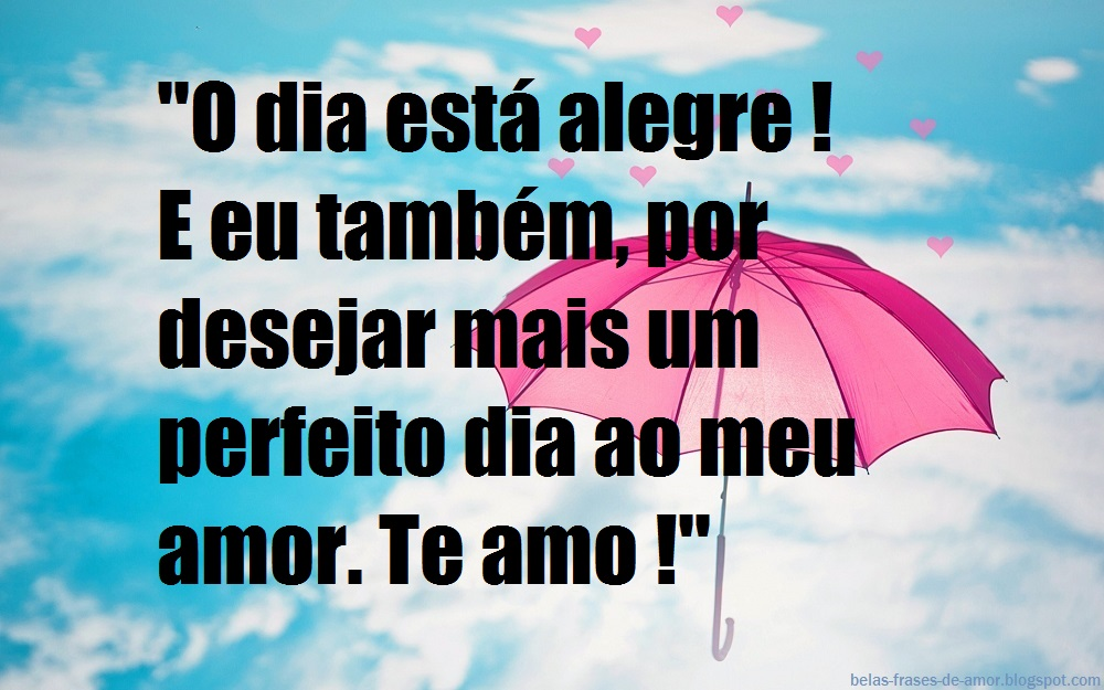 """A Cada Dia Que Nasce O Meu Amor Por Você Fica Mais Forte: Belas Frases De Amor: """"O Dia Está Alegre ! E Eu Também"""