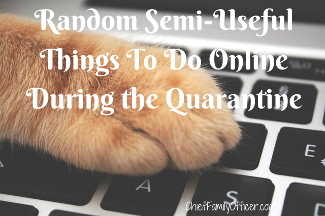 Random Semi-Useful Things To Do Online During the Quarantine