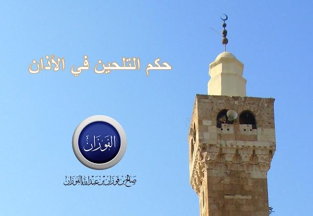 حكم التلحين في الأذان - الشيخ صالح بن فوزان الفوزان