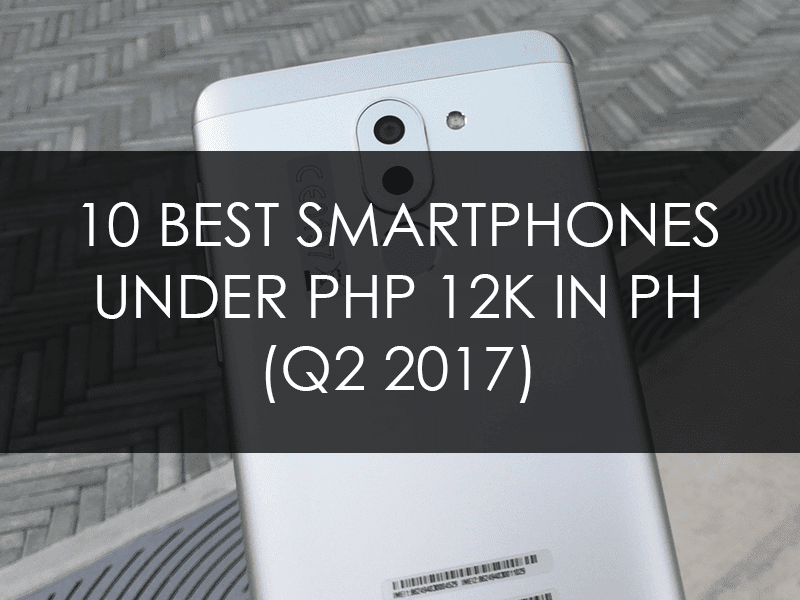 List Of The 10 Best Smartphones Under PHP 12K In PH (Q2 2017)