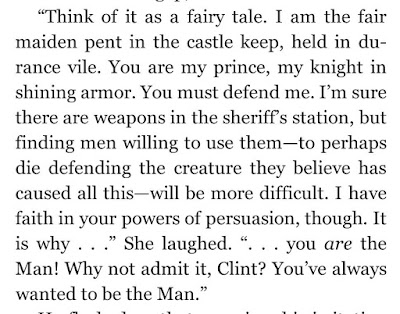 """Think of it as a fairy tale. I am the fair maiden pent in the castle keep, held in durance vile. You are my prince, my knight in shining armor. You must defend me. I'm sure there are weapons in the sheriff's station, but finding men willing to use them—to perhaps die defending the creature they believe has caused all this—will be more difficult. I have faith in your powers of persuasion, though."