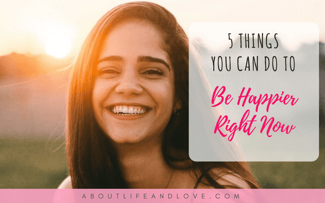 5 Things You Can Do To Be Happier Right Now