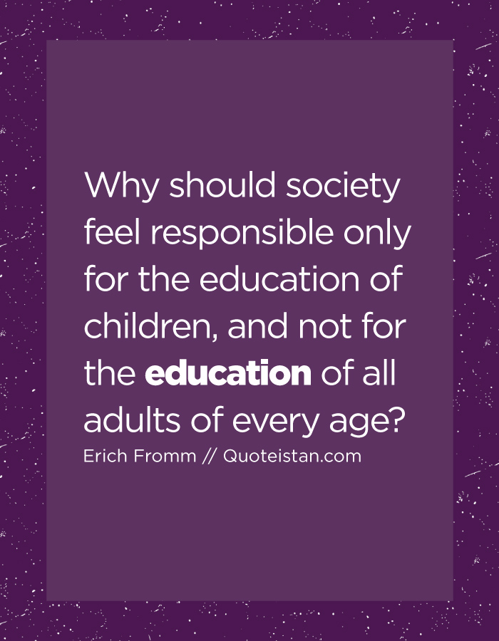 Why should society feel responsible only for the education of children, and not for the education of all adults of every age.