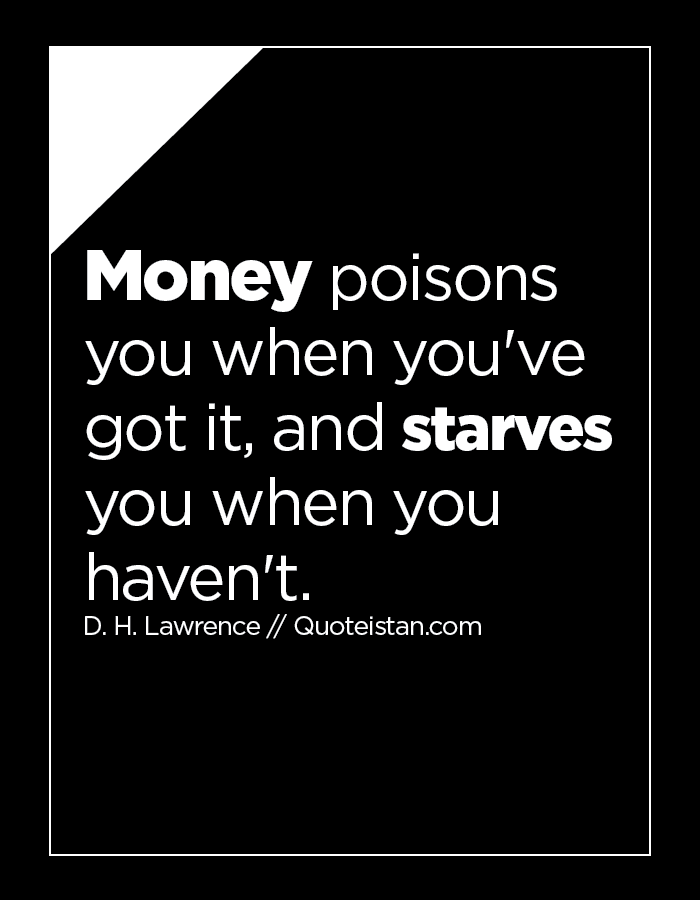 Money poisons you when you've got it, and starves you when you haven't.