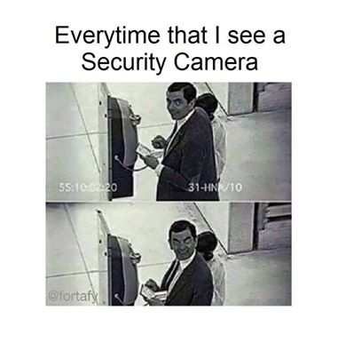 Everytime that i See a Security Camera My Reaction