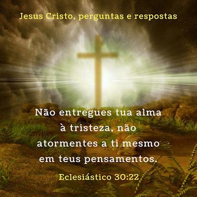 Eclesiástico 30:22 - Não entregues tua alma à tristeza, não atormentes a ti mesmo em teus pensamentos.