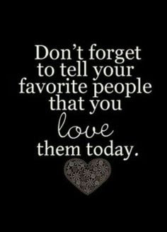beautiful Quotes About Family:  Don't forget to tell your favorite people that you love them today.