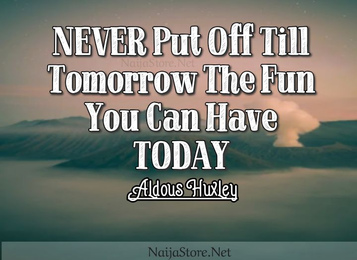 Aldous Huxley's Quote: NEVER Put Off Till Tomorrow The Fun You Can Have TODAY - Quotes