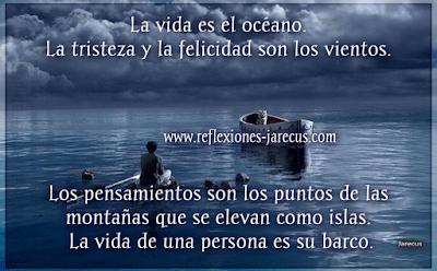 ¿Qué es la vida?✅ La vida es el océano. La tristeza y la felicidad son los vientos. Los pensamientos son los puntos de las montañas que se elevan como islas. La vida de una persona es su barco.