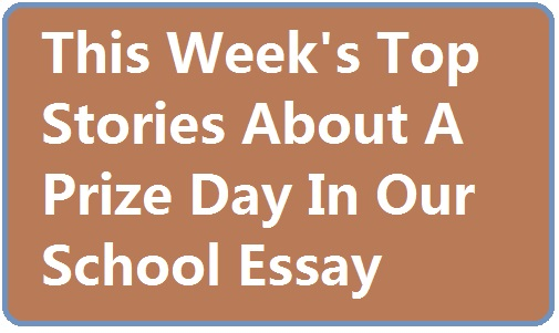 This Week's Top Stories About A Prize Day In Our School Essay