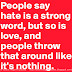 People say hate is a strong word, but so is love and people throw that around like it's nothing.