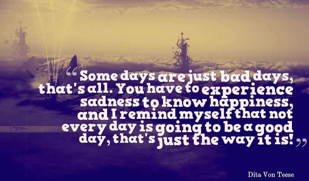 Some days are just bad days, that's all. You have to experience sadness to know happiness, and I remind myself that not every day is going to be a good day, that's just the way it is! - Dita Von Teese