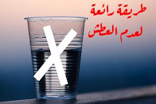 كيف لا تعطش خلال فترة الصيام في شهر رمضان (دليلك لعدم العطش)