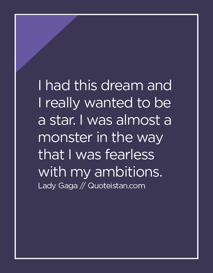 I had this dream and I really wanted to be a star. I was almost a monster in the way that I was fearless with my ambitions.