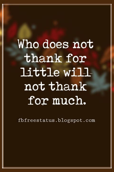 "Inspirational Sayings For Thanksgiving Day, Who does not thank for little will not thank for much."" - Estonian Proverb"