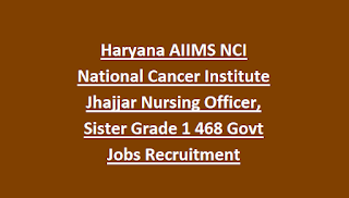 Haryana AIIMS NCI National Cancer Institute Jhajjar Nursing Officer, Sister Grade 1 468 Govt Jobs Recruitment Notification 2018