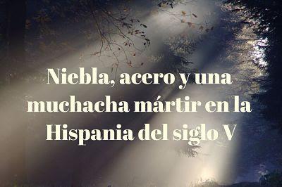 Niebla, acero, y una mártir niña en la Hispania del siglo V