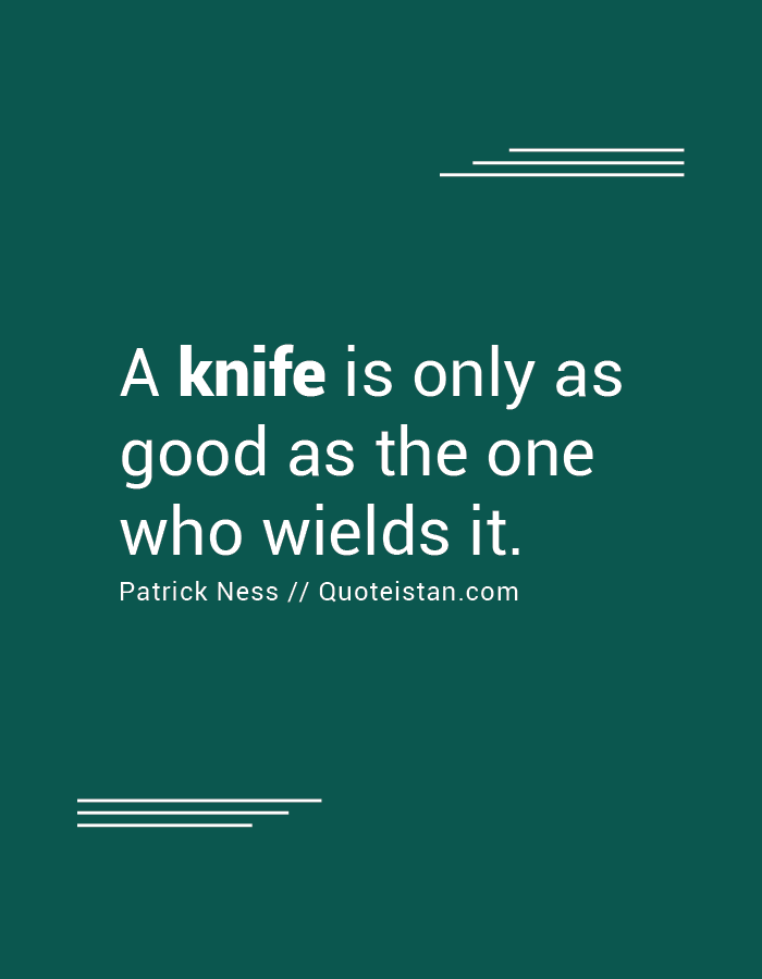 A knife is only as good as the one who wields it.
