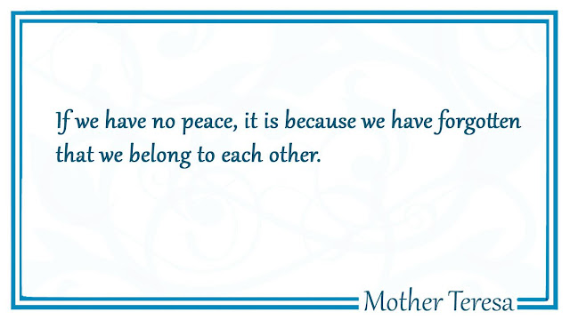 If we have no peace, it is because we have forgotten that we belong to each other Mother Teresa
