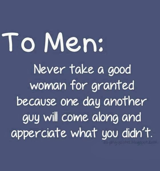 Men Women Quotes: To Men : Never Take A Good Woman For Granted Because One