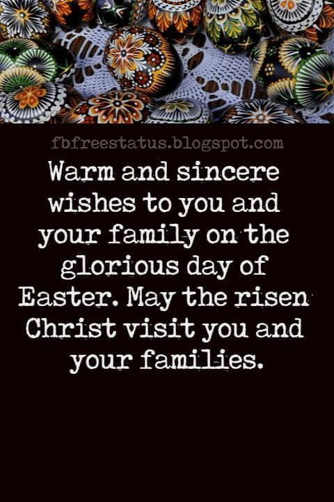 Happy Easter Messages, Warm and sincere wishes to you and your family on the glorious day of Easter. May the risen Christ visit you and your families.