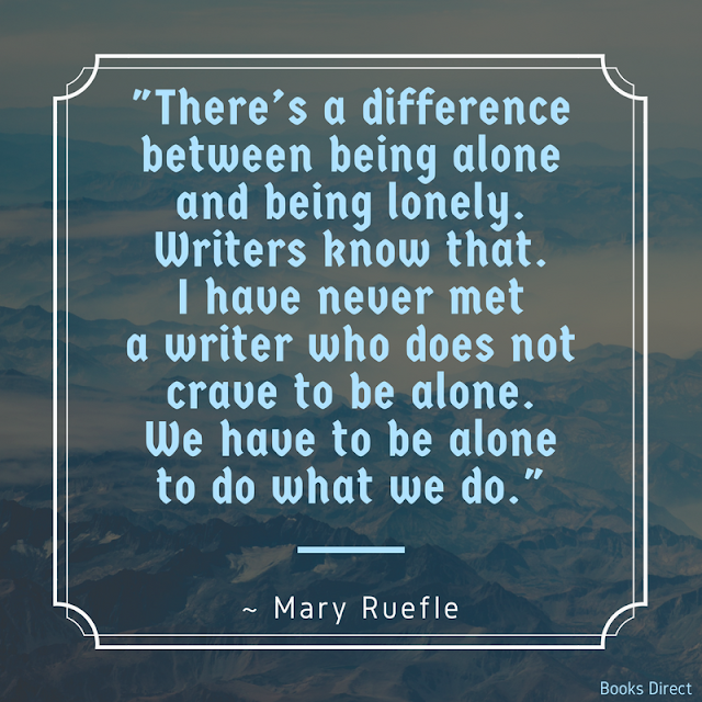 """There's a difference between being alone and being lonely. Writers know that. I have never met a writer who does not crave to be alone. We have to be alone to do what we do."" ~ Mary Ruefle"