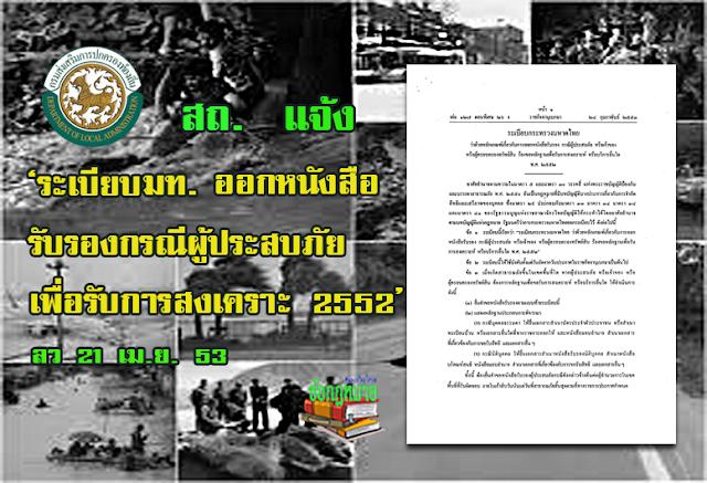มท 0810.5/ว751 ลว 21 เม.ย. 2553 เรื่อง ระเบียบกระทรวงมหาดไทยว่าด้วยหลักเกณฑ์เกี่ยวกับการออกหนังสือรับรองกรณีผู้ประสบภัยหรือเจ้าของหรือผู้ครอบครองทรัพย์สินร้องขอหลักฐานเพื่อรับการสงเคราะห์หรือบริการอื่นใดพ.ศ.2552และประกาศกรมป้องกันและบรรเทาสาธารณภัยเรื่องแบบหนังสือรับรองผู้ประสบภัย