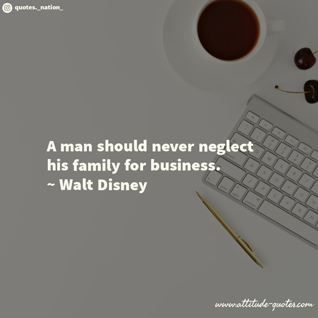 A man should never neglect his family for business.  ~ Walt Disney
