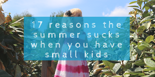 17 reasons the summer sucks when you have small kids