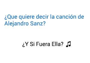 ¿Qué significa la Canción Y ¿Si Fuera Ella? de Alejandro Sanz?
