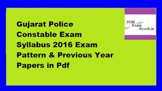 Gujarat Police Constable Exam Syllabus 2016 Exam Pattern & Previous Year Papers in Pdf