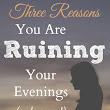 3 Reasons You are Ruining Your Evenings (and I am, too)