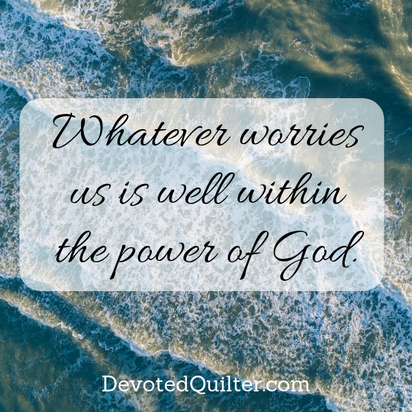 Whatever worries us is well within the power of God | DevotedQuilter.com