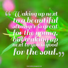 good morning quotes: waking up next to a beautiful stronger is great for the young,