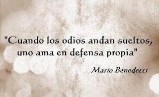 """""""Cuando los odios andan sueltos, uno ama en defensa propia."""" Mario Benedetti"""