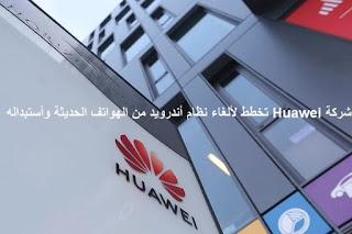 شركة Huawei تخطط لألغاء نظام أندرويد من الهواتف الحديثة وأستبداله