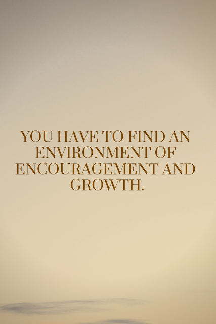 Find an environment of encouragement and growth.