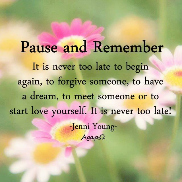 Pause and remember— It is never too late to begin again, to forgive someone, to have a dream, to meet someone or to start love yourself. It is never too late.