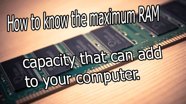 How to know the maximum RAM capacity that can add to your computer.