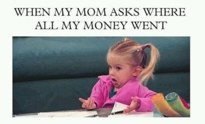 When my mom asks where all my money went.  Um...I don't know!!!