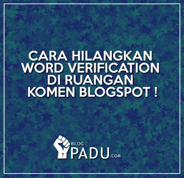 CARA HILANGKAN WORD VERIFICATION DI RUANGAN KOMEN BLOGSPOT !