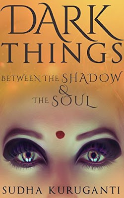 Dark Things Between the Shadow and the Soul by Sudha Kuruganti