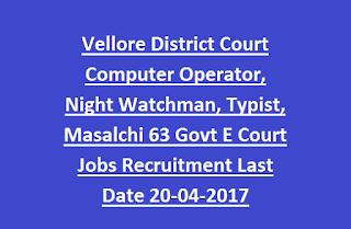 Vellore District Court Computer Operator, Night Watchman, Typist, Masalchi 63 Govt E Court Jobs Recruitment Last Date 20-04-2017