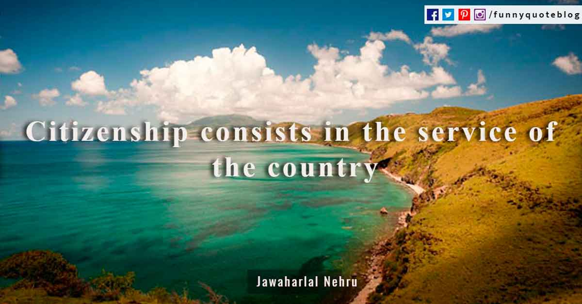 Citizenship consists in the service of the country ~ Jawaharlal Nehru Quote