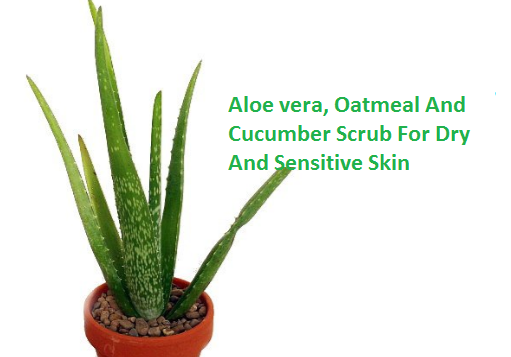 Aloe vera, Oatmeal And Cucumber Scrub For Dry And Sensitive Skin