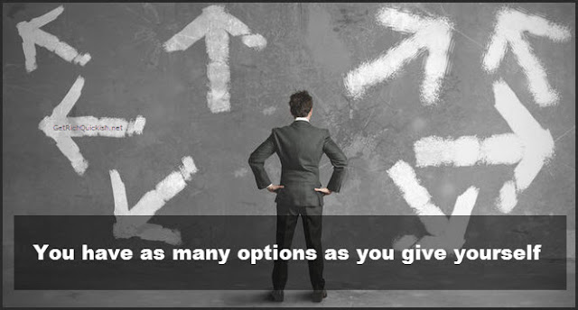 You have as many options as you give yourself