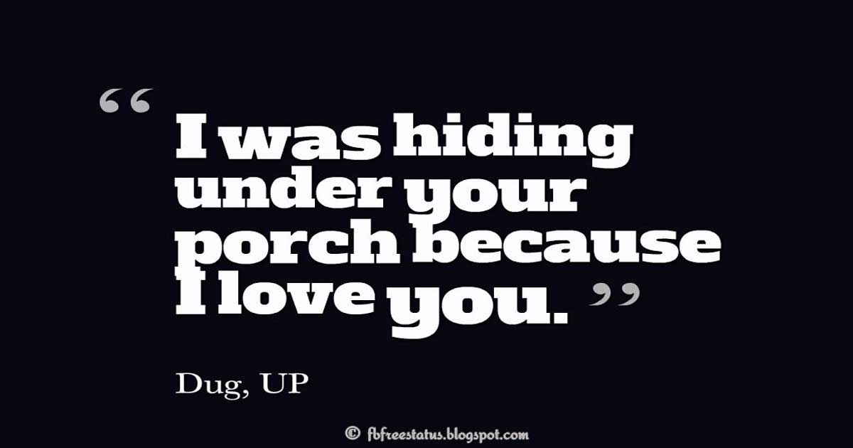 "Disney Movies Love Quotes, ""I was hiding under your porch because I love you."" ― Up"